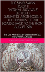 THE SILVER SWAN BOOK II 'INFERNAL SURVIVALS' SECTION 4 SUBLIMITIES, APOTHEOSES & THE FINALITIES OF FATE, BOARDED BACK TO THE FRONT, AUGUST 1918