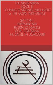 THE SILVER SWAN BOOK III - 'CHANCE'S STRANGE ARITHMETIC or THE GODS' INDIFFERENCE' SECTION 1 SEPTEMBER 1918, RETURN TO FRANCE, CON O'RIORDAN, THE BATTLE AT JONCOURT