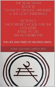 THE SILVER SWAN BOOK III 'CHANCE'S STRANGE ARITHMETIC or THE GODS' INDIFFERENCE SECTION 2 THE FORESTER'S HOUSE AND THE LAST LETTER, BATTLE AT ORS 4TH NOVEMBER 1918
